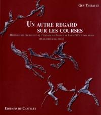 Un autre regard sur les courses : Histoire des courses et de l'élevage en France de Louis XIV à nos jours (plat, obstacle, trot)