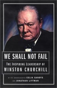 We Shall Not Fail: The Inspiring Leadership of Winston Churchill