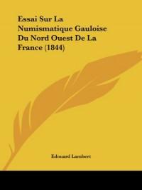Essai Sur La Numismatique Gauloise Du Nord Ouest de La France (1844)