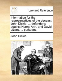 Information for the Representatives of the Deceast John Dickie, ... Defenders; Against Henry, Ann, and David Lizars, ... Pursuers.