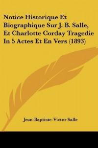 Notice Historique Et Biographique Sur J. B. Salle, Et Charlotte Corday Tragedie in 5 Actes Et En Vers (1893)