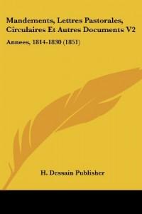 Mandements, Lettres Pastorales, Circulaires Et Autres Documents V2: Annees, 1814-1830 (1851)