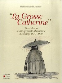 La Grosse Catherine : Vie et destin d'une servante alsacienne à Nancy, 1870-1950
