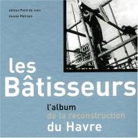 Les bâtisseurs. L'album de la reconstruction du Havre