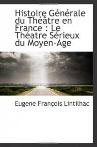 Histoire Générale du Théâtre en France : Le Théatre Sérieux du Moyen-Age