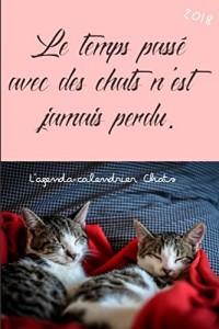 L'agenda-calendrier Chats 2018: Le temps passé avec des chats n'est jamais perdu.