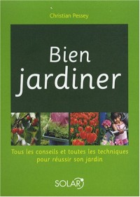 Bien jardiner : Tous les conseils et toutes les techniques pour réussir son jardin