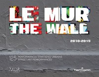 Le MUR / The WALL (2010-2015): 125 performances d'artistes urbains / 125 Street Art Performances (ANGLAIS)