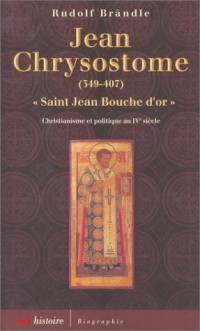 Jean Chrysostome : Saint Jean Bouche d'or, 349-407