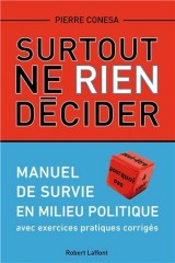 Surtout ne rien décider : Manuel de survie en milieu politique avec exercices pratiques corrigés
