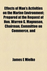 Effects of Man's Activities on the Marine Environment; Prepared at the Request of Hon. Warren G. Magnuson, Chairman, Committee on Commerce, and