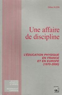 Une affaire de discipline : L'éducation physique en France et en Europe (1970-2000)