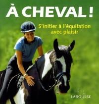 A cheval ! : S'initier à l'équitation avec plaisir