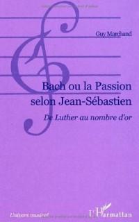 Bach ou la Passion selon Jean-Sébastien : Du Luther au nombre d'or
