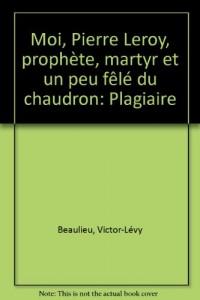 Moi, Pierre Leroy, prophete, martyr et un peu fele du chaudron plagiaire (French Edition)