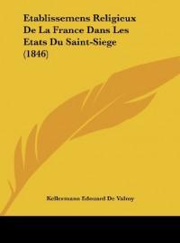 Etablissemens Religieux de La France Dans Les Etats Du Saint-Siege (1846)