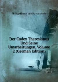 Der Codex Theresianus Und Seine Umarbeitungen, Volume 2 (German Edition)