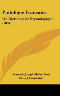 Philologie Francaise: Ou Dictionnaire Etymologique (1831)