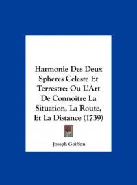 Harmonie Des Deux Spheres Celeste Et Terrestre: Ou L'Art de Connoitre La Situation, La Route, Et La Distance (1739)
