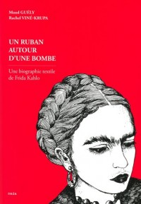Un Ruban autour d'une bombe. Une biographie textile de Frida Kahlo