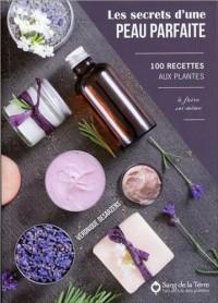 Les secrets d'une peau parfaite - 100 recettes aux plantes à faire soi-même