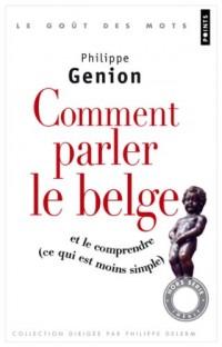 Comment parler le belge ? : (Et le comprendre, ce qui est moins simple)