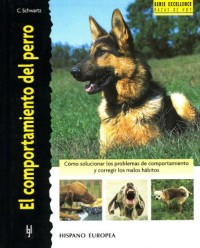 El comportamiento del Perro / Better Dog Behavior: Como Solucionar los Problemas de Comportamiento y Corregir los Malos Habitos / How to Resolve the Problems of Behavior and Correct the Bad Habits