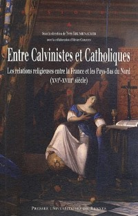 Entre Calvinistes et Catholiques : Les relations religieuses entre la France et les Pays-Bas du Nord (XVIé-XVIIIe siècle)