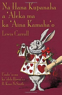 Nā Hana Kupanaha a 'Āleka Ma Ka 'Āina Kamaha'o: Alice's Adventures in Wonderland in Hawaiian