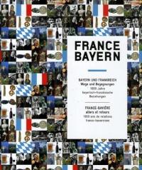 France-Bayern : France-Bavière : Allers et retours, 1000 ans de relations franco-bavaroises, édition bilingue français-allemand