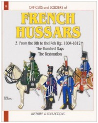 Officers & Soldiers of The French Hussars 1804 - 1815: 1804-1812, the 9th to the 14th Regiment The Hundred Days - The estoration