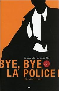 Bye bye la police ! Bernie Matte enquête Tome 1