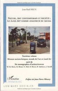 Nature, art contemporain et société : le Land Art comme analyseur du social : Volume 3, Réseaux sociotechniques, monde de l'art et Land Art, Suivi de six monographies d'artistes/oeuvres