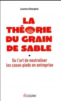 La théorie du grain de sable: Ou l'art de neutraliser les casse-pieds en entreprise