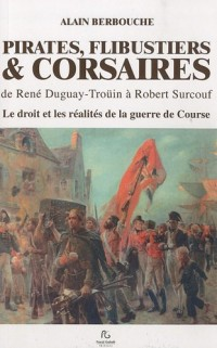 PIRATES, FLIBUSTIERS & CORSAIRES de Duguay-Trouin à Surcouf Le droit et les réalités de la guerre de course