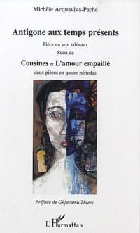 Antigone aux temps présents : Suivi de Cousines et de L'amour empaillé