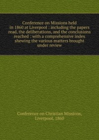 Conference on missions held in 1860 at Liverpool : including the papers read, the conclusions reached, and a comprehensive index, shewing the various matters brought under review (1860)