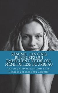 Résumé - Les Cinq Blessures Qui Empèchent d'Ètre Soi-Mème de Lise Bourbeau: Les Cinq Blessures de l'Âme Et Les Masques Qui Leur Sont Associés.