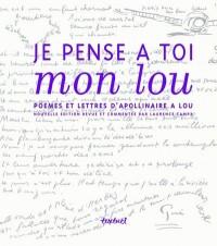 Je pense à toi mon lou : Poèmes et lettres d'Apollinaire à Lou