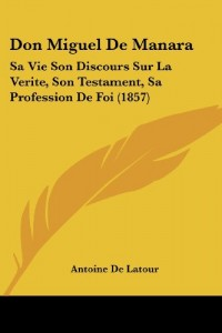 Don Miguel de Manara: Sa Vie Son Discours Sur La Verite, Son Testament, Sa Profession de Foi (1857)