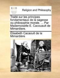 Trait Sur Les Principes Fondamentaux de La Sagesse Ou Philosophie Morale. ... Par Mademoiselle E. Cacouault de Mimardiere.
