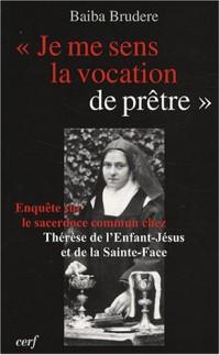 Je me sens la vocation de prêtre : Enquête sur le sacerdoce commun chez Thérèse de l'Enfant-Jésus et de la Sainte-Face et l'apport de son expérience ... de cette vocation aujourd'hui