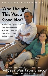 Who Thought This Was a Good Idea: And Other Questions You Should Have Answers to When You Work in the White House