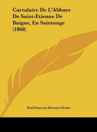 Cartulaire de L'Abbaye de Saint-Etienne de Baigne, En Saintonge (1868)