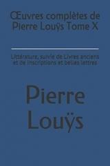 Œuvres complètes de Pierre Louÿs Tome X: Littérature, suivie de Livres anciens et de Inscriptions et belles lettres