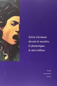 Sylvie Germain devant le mystère, le fantastique, le merveilleux : Actes du colloque de l'IMEC en partenariat avec l'université de Caen (18-19 octobre 2012)