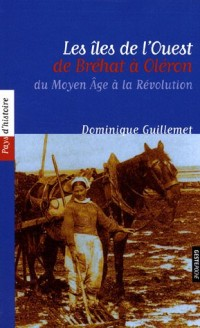 Les îles de l'Ouest, de Bréhat à Oléron : Du Moyen Age à la Révolution