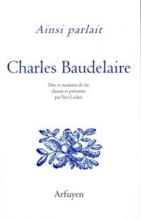 Ainsi parlait Charles Baudelaire : Dits et maximes de vie