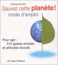 Sauvez cette planète ! Mode d'emploi : Pour agir : 512 gestes simples et attitudes douces