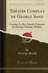 Theatre Complet de George Sand: Cosima; Le Roi Attend; Francois Le Champi; Claudie; Moliere (Classic Reprint)